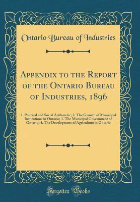Appendix to the Report of the Ontario Bureau of Industries, 1896: 1. Political and Social Arithmetic; 2. the Growth of Municipal Institutions in Ontario; 3. the Municipal Government of Ontario; 4. the Development of Agriculture in Ontario