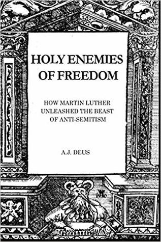 Holy Enemies of Freedom: How Martin Luther Unleashed the Beast of Anti-Semitism