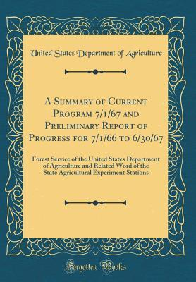 A Summary of Current Program 7/1/67 and Preliminary Report of Progress for 7/1/66 to 6/30/67: Forest Service of the United States Department of Agriculture and Related Word of the State Agricultural Experiment Stations (Classic Reprint)
