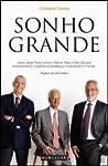 Sonho Grande Como Jorge Paulo Lemann, Marcel Telles e Beto Sicupira revolucionaram o capitalismo brasileiro e conquistaram o mundo