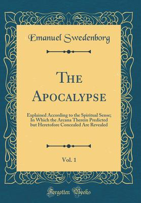 The Apocalypse, Vol. 1: Explained According to the Spiritual Sense; In Which the Arcana Therein Predicted But Heretofore Concealed Are Revealed (Classic Reprint)