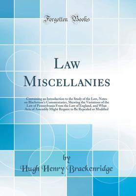 Law Miscellanies: Containing an Introduction to the Study of the Law, Notes on Blackstone's Commentaries, Shewing the Variations of the Law of Pennsylvania from the Law of England, and What Acts of Assembly Might Require to Be Repealed or Modified