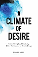 A Climate of Desire: Reconsidering Sex, Christianity, and How We Respond to Climate Change