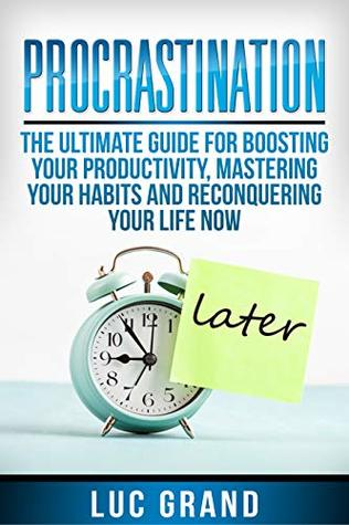 Procrastination: The Ultimate Guide For Boosting Your Productivity, Mastering Your Habits and Reconquering Your Life Now: (How To Fight Against Laziness, Get Things Done in Less Time, Start Living)