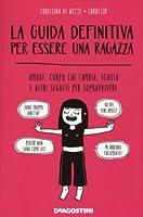 La guida definitiva per essere una ragazza: Amore, corpo che cambia, scuola e altri segreti per sopravvivere