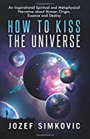 How to Kiss the Universe: An Inspirational Spiritual and Metaphysical Narrative about Human Origin, Essence and Destiny