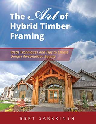 The Art of Hybrid Timber Framing: Ideas Techniques and Tips to Create Unique Personalized Beauty