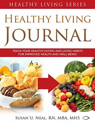 Healthy Living Journal: Track Your Healthy Eating and Living Habits for Improved Health and Well-Being (Healthy Living Series Book 3)