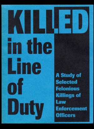 Killed in the Line of Duty: A Study of Selected Felonious Killings of Law Enforcement Officers
