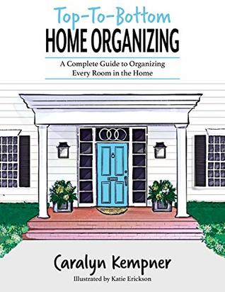 Top-To-Bottom Home Organizing- A Complete Guide To Organizing Every Room In The Home