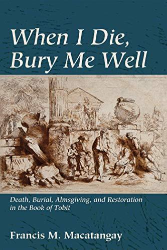 When I Die, Bury Me Well Death, Burial, Almsgiving, and Restoration in the Book of Tobit