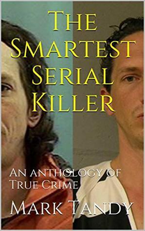 The Smartest Serial Killer: An anthology of True Crime