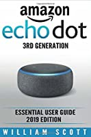 Amazon Echo Dot 3rd Generation: Essential User Guide for Echo Dot and Alexa (2019 Edition) Make the Best Use of the All-New Echo Dot