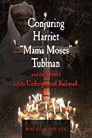 "Conjuring Harriet ""Mama Moses"" Tubman and the Spirits of the Underground Railroad"