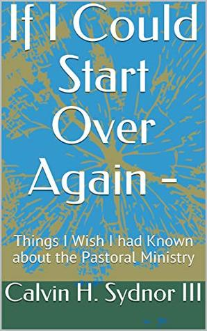 If I Could Start Over Again -: Things I Wish I had Known about the Pastoral Ministry (I would Focus Upon Pastoral Ministry Differently if I could Start Over Again)