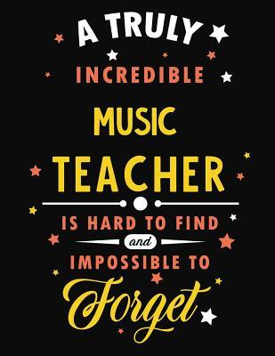 A Truly Incredible Music Teacher Is Hard to Find and Impossible to Forget: Blank Line Teacher Appreciation Notebook (8.5 X 11 - 110 Pages)