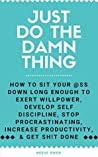 Just Do The Damn Thing: How To Sit Your @ss Down Long Enough To Exert Willpower, Develop Self Discipline, Stop Procrastinating, Increase Productivity, ... Self Help Motivation for Men and Women)