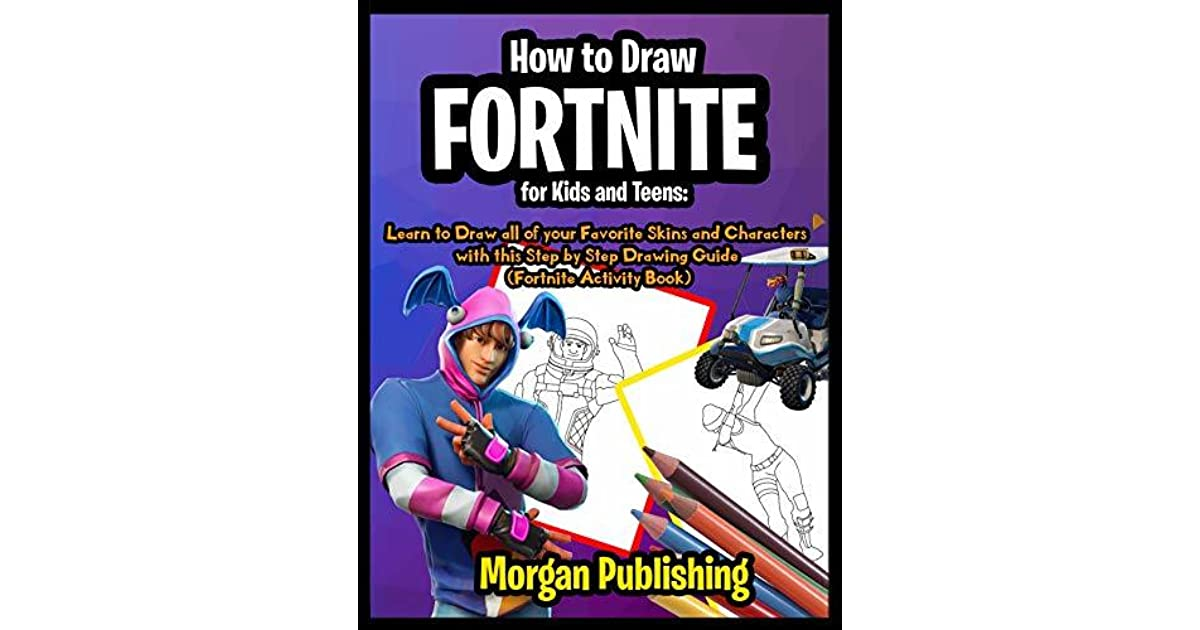 How to Draw Fortnite for Kids and Teens: Learn to Draw all of your Favorite  Skins and Characters with this Step by Step Drawing Guide by Morgan  Publishing