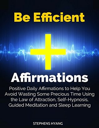 Be Efficient Affirmations: Positive Daily Affirmations to Help You Avoid Wasting Some Precious Time Using the Law of Attraction, Self-Hypnosis, Guided Meditation and Sleep Learning