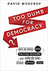 Too Dumb for Democracy? Why We Make Bad Political Decisions and How We Can Make Better Ones