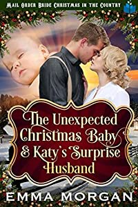The Unexpected Christmas Baby and Katie's Surprise Husband: Mail Order Bride Historical Romance (Mail Order Bride Christmas in the Country Book 6)