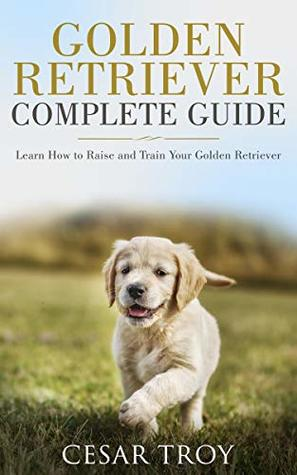 Golden Retriever Complete Guide Learn How To Raise And Train