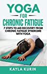 Yoga for Chronic Fatigue: 7 Steps to Aid Recovery From Chronic Fatigue Syndrome with Yoga (Yoga for Chronic Illness Book 3)