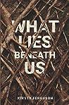 What Lies Beneath Us