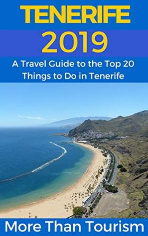 Tenerife 2019: A Travel Guide to the Top 20 Things to Do in Tenerife, Canary Islands, Spain: Best of Tenerife Travel Guide