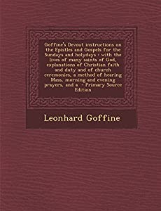 Goffine's Devout Instructions on the Epistles and Gospels for the Sundays and Holydays: With the Lives of Many Saints of God, Explanations of Christian Faith and Duty and of Church Ceremonies, a Method of Hearing Mass, Morning and Evening Prayers, and a