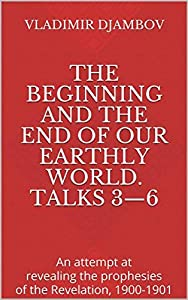 The Beginning and the End of Our Earthly World. Talks 3—6: An attempt at revealing the prophesies of the Revelation, 1900-1901