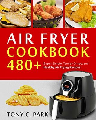Air Fryer Cookbook : 480+ Super Simple, Tender-Crispy, and Healthy Air Frying Recipes for Your Air Fryer Cooking at Home or Anywhere, Everyone Can Cook Easily