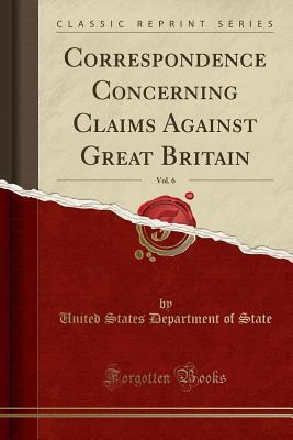 Correspondence Concerning Claims Against Great Britain, Vol. 6 (Classic Reprint)