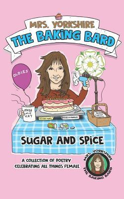 Sugar and Spice: A Collection of Poetry Celebrating All Things Female by Mrs Yorkshire the Baking Bard