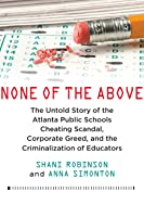 None of the Above: The Untold Story of the Atlanta Public Schools Cheating Scandal, Corporate Greed, and the Criminalization of Educatorszhub