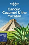 Lonely Planet Cancun, Cozumel  the Yucatan