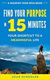 Find Your Purpose in 15 Minutes: Your Shortcut to a Meaningful Life