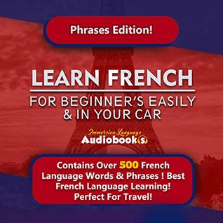 Learn French For Beginner's Easily & In Your Car! Phrases Edition!: Contains Over 500 French Language Words & Phrases ! Best French Language Learning! Perfect For Travel!