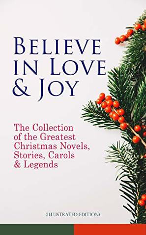 Believe in Love & Joy: The Collection of the Greatest Christmas Novels, Stories, Carols & Legends (Illustrated Edition): Silent Night, The Three Kings, ... Little Women, The Tale of Peter Rabbit…