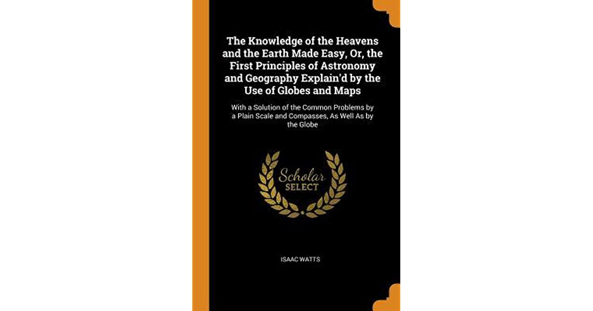 The Knowledge of the Heavens and the Earth Made Easy, Or