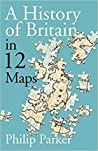 A History of Britain in 12 Maps by Philip Parker