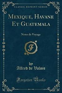Mexique, Havane Et Guatemala: Notes de Voyage