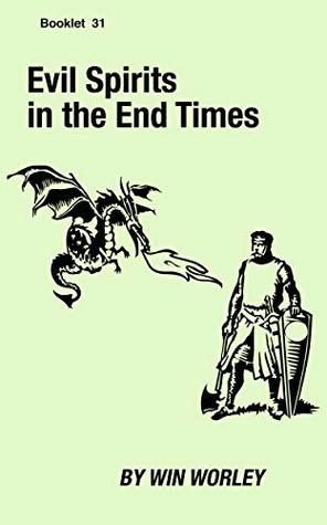 Evil Spirits in the End Times (Booklet Book 31) by Win Worley