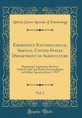 Emergency Entomological Service, United States Department of Agriculture, Vol. 2: Reporting Cooperation Between Federal, State and Station Entomologists and Other Agencies; June 1, 1917 (Classic Reprint)
