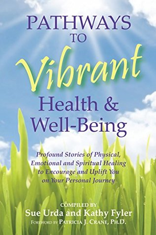 Pathways to Vibrant Health & Well-Being: Profound Stories of Physical, Emotional, and Spiritual Healing to Encourage and Uplift You on Your Personal Journey