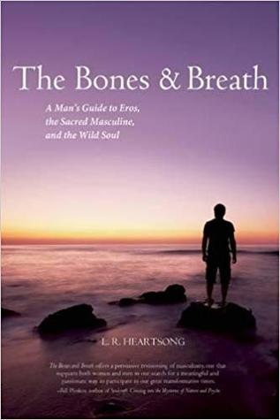 The Bones & Breath: A Man's Guide to Eros, the Sacred Masculine, and the Wild Soul