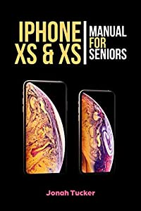 Iphone XS & XS Max Manual For Seniors: The Comprehensive Guide For Seniors, For the Visually Impaired, And Includes All The Tips And Tricks To Optimize ... and IOS 12 (Iphone XS For Seniors Book 1)