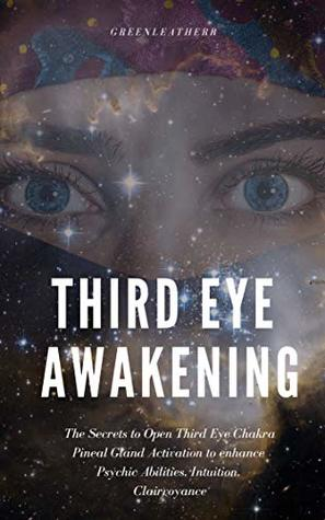 Third Eye Awakening: The Secrets to Open Third Eye Chakra Pineal Gland Activation to enhance Psychic Abilities, Intuition, Clairvoyance