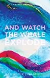 2017 UTS WRITERS' ANTHOLOGY: AND WATCH THE WHALE EXPLODE