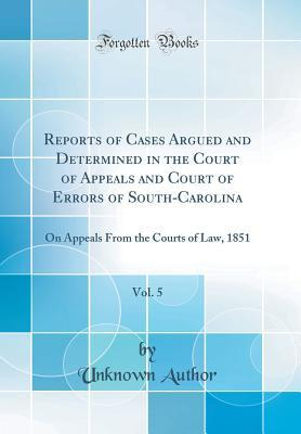 Reports of Cases Argued and Determined in the Court of Appeals and Court of Errors of South-Carolina, Vol. 5: On Appeals from the Courts of Law, 1851 (Classic Reprint)
